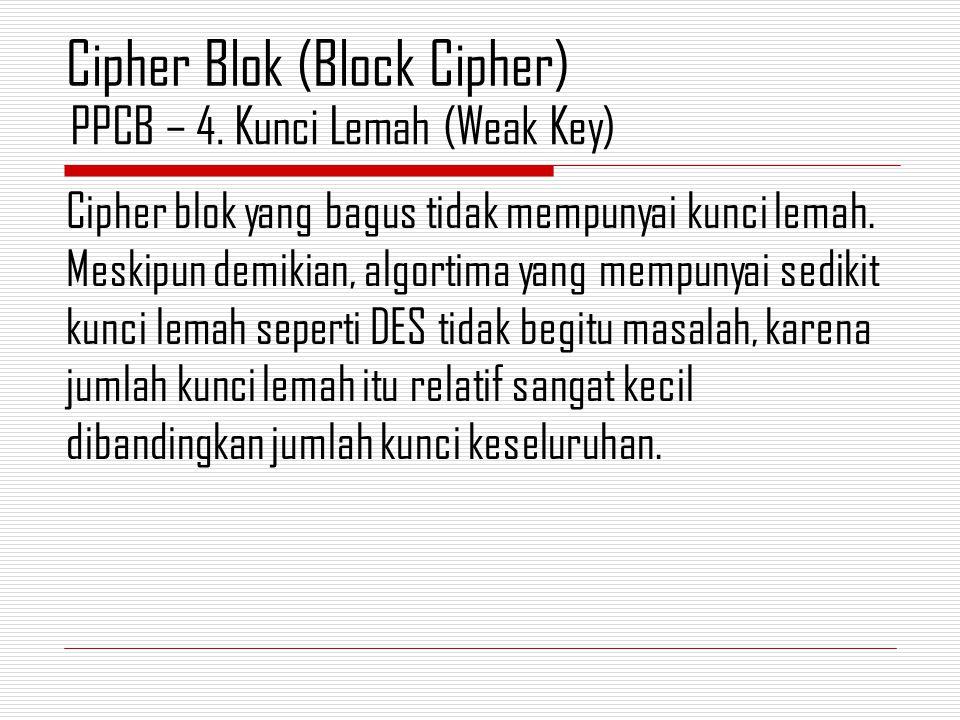 Cipher blok yang bagus tidak mempunyai kunci lemah. Meskipun demikian, algortima yang mempunyai sedikit kunci lemah seperti DES tidak begitu masalah,