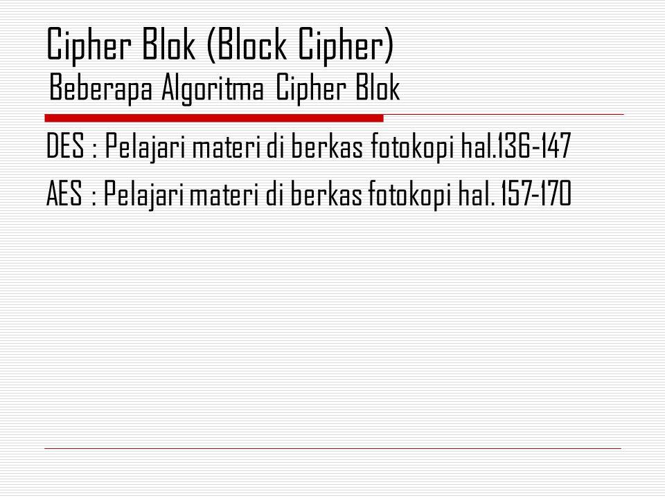 DES : Pelajari materi di berkas fotokopi hal.136-147 AES : Pelajari materi di berkas fotokopi hal. 157-170 Beberapa Algoritma Cipher Blok Cipher Blok