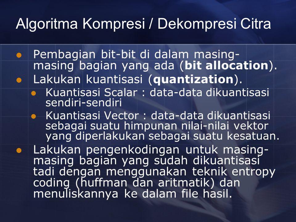 Algoritma Kompresi / Dekompresi Citra Pembagian bit-bit di dalam masing- masing bagian yang ada (bit allocation). Lakukan kuantisasi (quantization). K