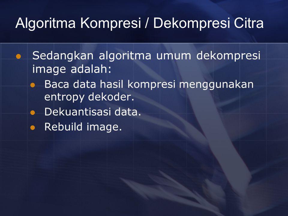 Algoritma Kompresi / Dekompresi Citra Sedangkan algoritma umum dekompresi image adalah: Baca data hasil kompresi menggunakan entropy dekoder. Dekuanti