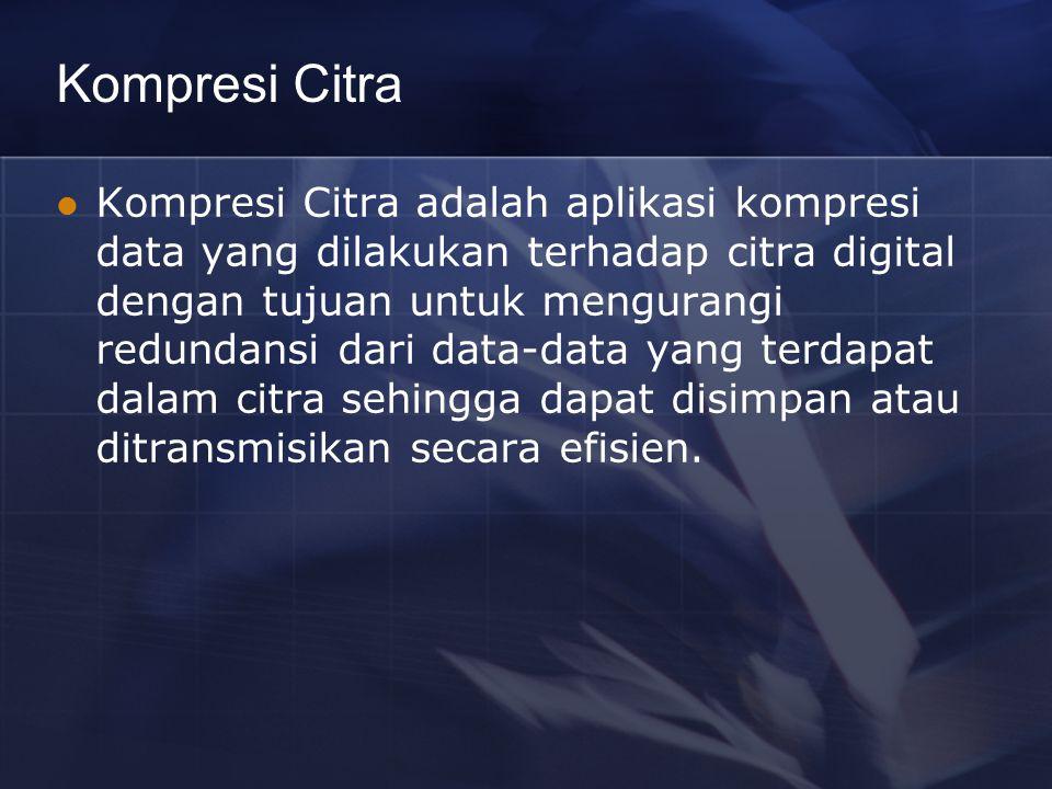 Kompresi Citra Kompresi Citra adalah aplikasi kompresi data yang dilakukan terhadap citra digital dengan tujuan untuk mengurangi redundansi dari data-