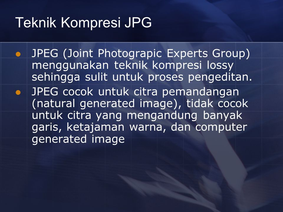 Teknik Kompresi JPG JPEG (Joint Photograpic Experts Group) menggunakan teknik kompresi lossy sehingga sulit untuk proses pengeditan. JPEG cocok untuk