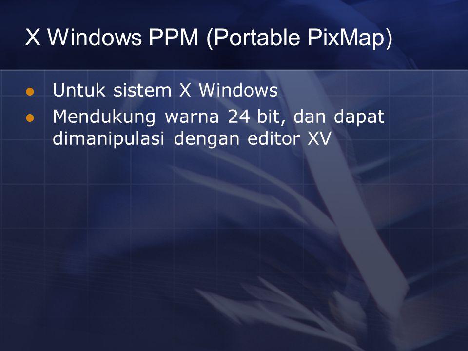 X Windows PPM (Portable PixMap) Untuk sistem X Windows Mendukung warna 24 bit, dan dapat dimanipulasi dengan editor XV