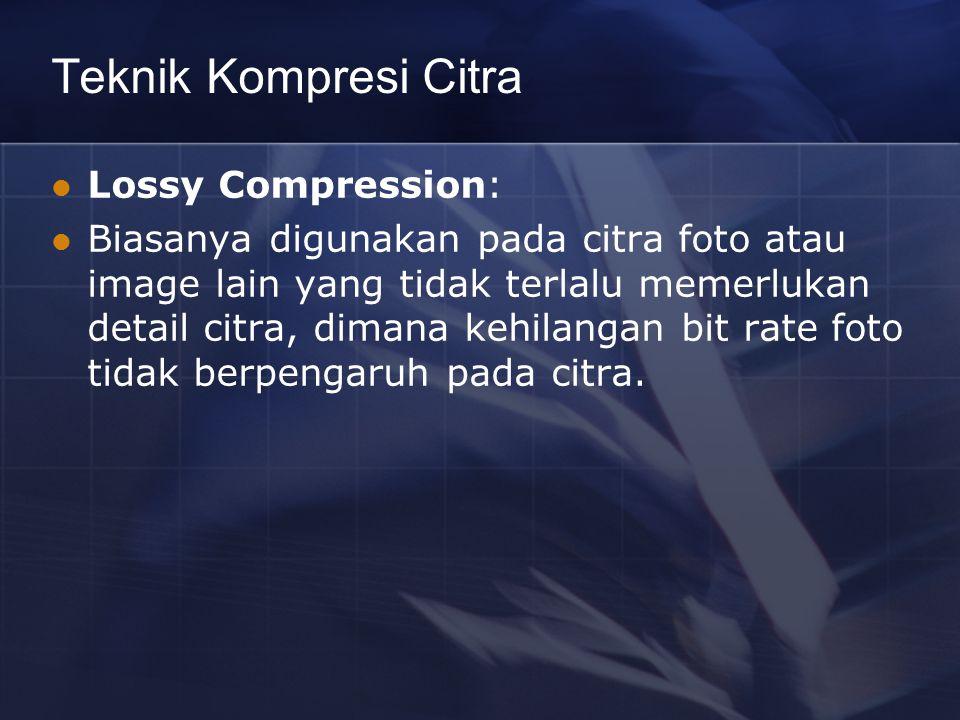 Teknik Kompresi Citra Lossy Compression: Biasanya digunakan pada citra foto atau image lain yang tidak terlalu memerlukan detail citra, dimana kehilan