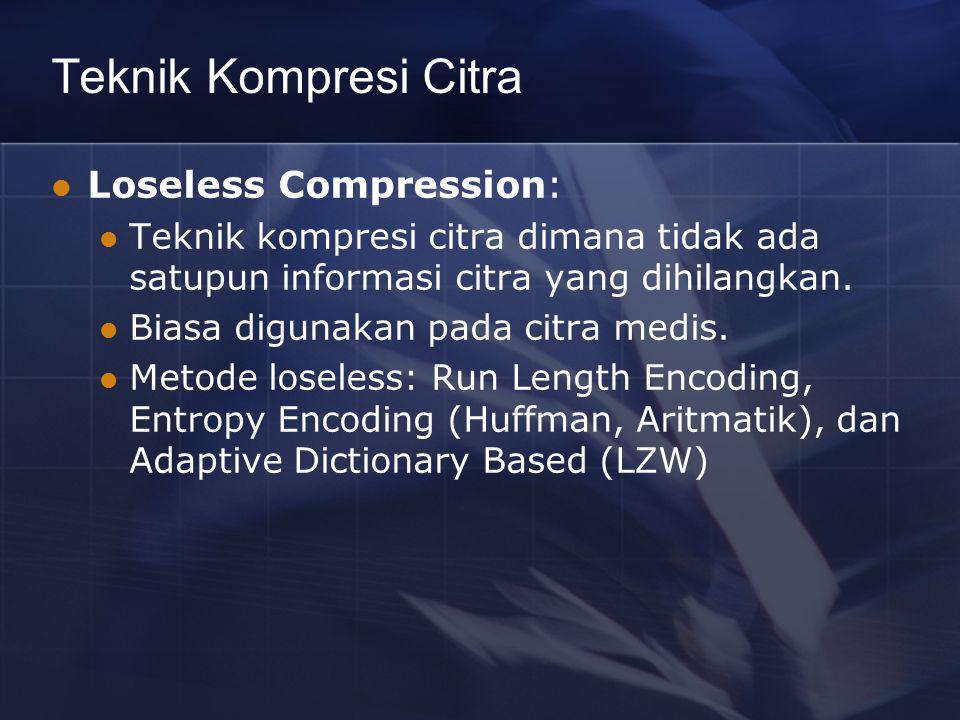 Teknik Kompresi Citra Loseless Compression: Teknik kompresi citra dimana tidak ada satupun informasi citra yang dihilangkan. Biasa digunakan pada citr