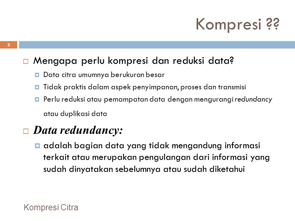 Kompresi ??  Mengapa perlu kompresi dan reduksi data?  Data citra umumnya berukuran besar  Tidak praktis dalam aspek penyimpanan, proses dan transm