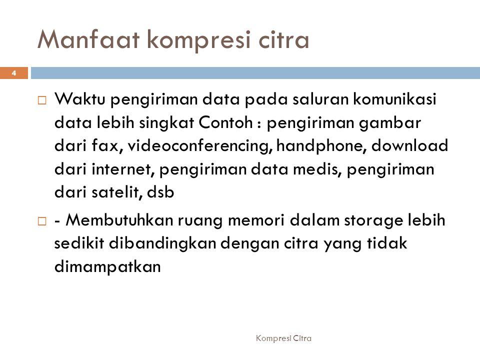 Manfaat kompresi citra  Waktu pengiriman data pada saluran komunikasi data lebih singkat Contoh : pengiriman gambar dari fax, videoconferencing, hand
