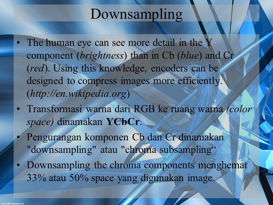 Contoh Downsampling Rasio downsampling pada JPEG adalah 4:4:4 (no downsampling), 4:2:2 (reduce by factor of 2 in horizontal direction), dan 4:2:0 (reduce by factor of 2 in horizontal and vertical directions).