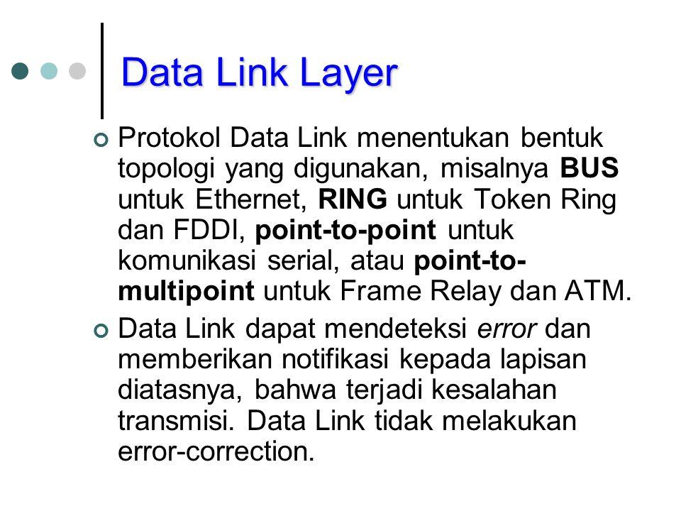 Data Link Layer Protokol Data Link menentukan bentuk topologi yang digunakan, misalnya BUS untuk Ethernet, RING untuk Token Ring dan FDDI, point-to-po