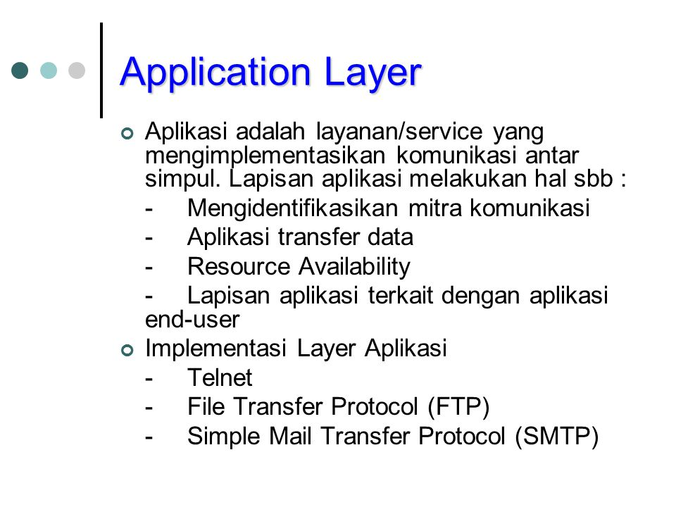 Application Layer Aplikasi adalah layanan/service yang mengimplementasikan komunikasi antar simpul. Lapisan aplikasi melakukan hal sbb : -Mengidentifi