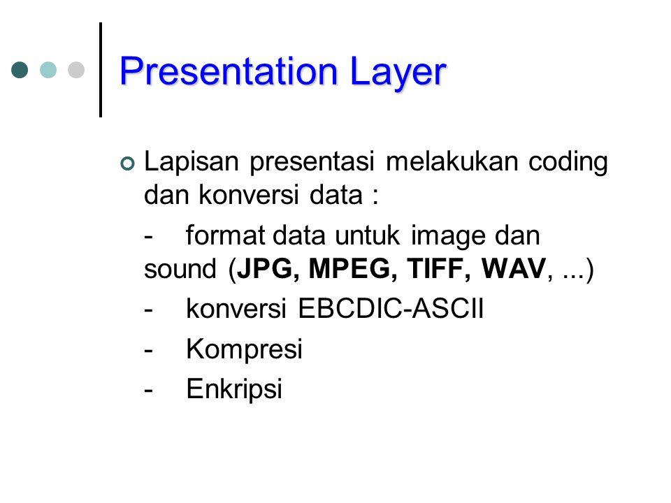 Presentation Layer Lapisan presentasi melakukan coding dan konversi data : -format data untuk image dan sound (JPG, MPEG, TIFF, WAV,...) -konversi EBC