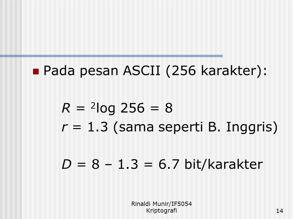 Rinaldi Munir/IF5054 Kriptografi14 Pada pesan ASCII (256 karakter): R = 2 log 256 = 8 r = 1.3 (sama seperti B. Inggris) D = 8 – 1.3 = 6.7 bit/karakter