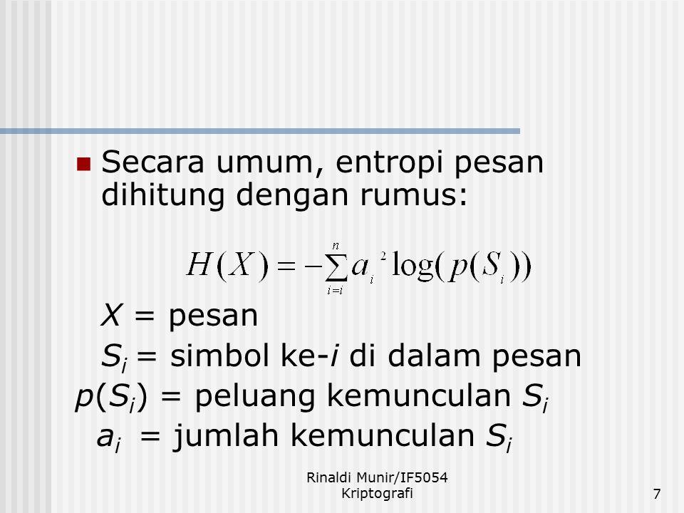 Rinaldi Munir/IF5054 Kriptografi8 Contoh: pesan X = 'AABBCBDB' n = 4 (A, B, C, D) p(A) = 2/8, p(B) = 4/8 p(C) = 1/8, p(D) = 1/8 H(x) = -2 2 log(2/8) - 4 2 log(4/8) -1 2 log(1/8) - 1 2 log(1/8) =4 + 4 + 3 + 3 = 14 bit Entropi rata-rata = 14/4 = 1,75 bit per simbol