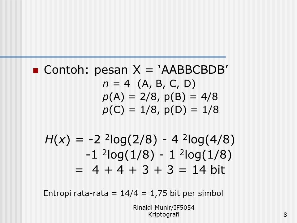 Rinaldi Munir/IF5054 Kriptografi8 Contoh: pesan X = 'AABBCBDB' n = 4 (A, B, C, D) p(A) = 2/8, p(B) = 4/8 p(C) = 1/8, p(D) = 1/8 H(x) = -2 2 log(2/8) -