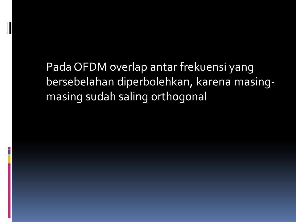 Pada OFDM overlap antar frekuensi yang bersebelahan diperbolehkan, karena masing- masing sudah saling orthogonal