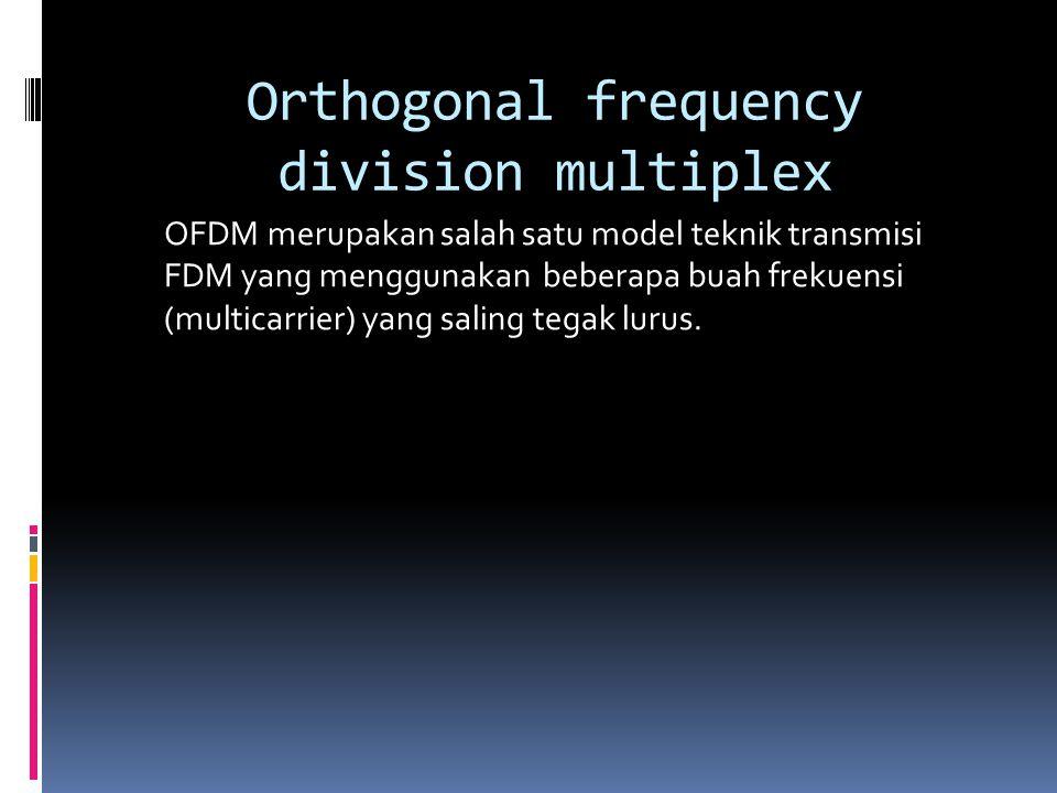 Orthogonal frequency division multiplex OFDM merupakan salah satu model teknik transmisi FDM yang menggunakan beberapa buah frekuensi (multicarrier) yang saling tegak lurus.