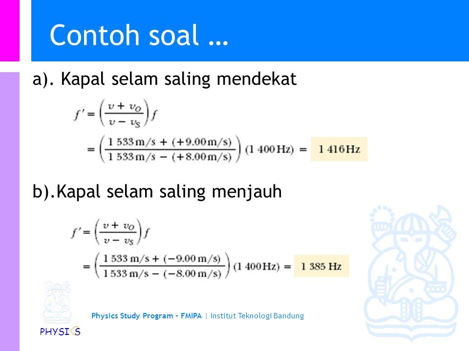 Physics Study Program - FMIPA | Institut Teknologi Bandung PHYSI S Contoh soal Sebuah kapal selam (Kapal A) bergerak dalam air dengan laju 8,0 m/s, memancarkan gelombang sonar pada frekuensi 1400 Hz.