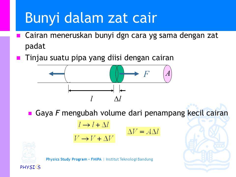 Physics Study Program - FMIPA | Institut Teknologi Bandung PHYSI S Bunyi dalam zat cair Cairan meneruskan bunyi dgn cara yg sama dengan zat padat Tinjau suatu pipa yang diisi dengan cairan Gaya F mengubah volume dari penampang kecil cairan F l ll A