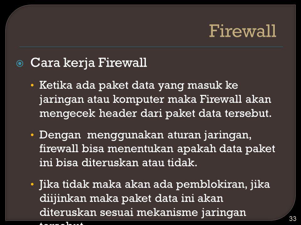  Cara kerja Firewall Ketika ada paket data yang masuk ke jaringan atau komputer maka Firewall akan mengecek header dari paket data tersebut. Dengan m