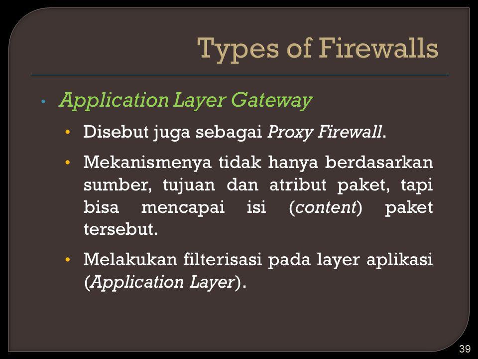 Application Layer Gateway Disebut juga sebagai Proxy Firewall. Mekanismenya tidak hanya berdasarkan sumber, tujuan dan atribut paket, tapi bisa mencap