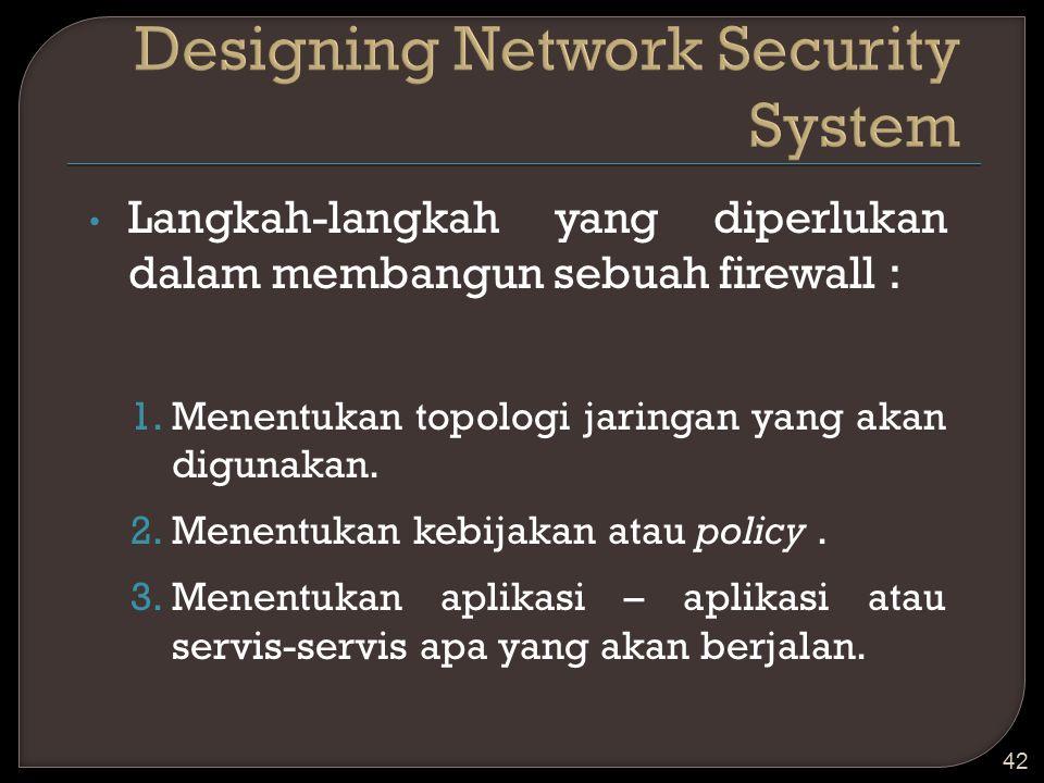 Langkah-langkah yang diperlukan dalam membangun sebuah firewall : 1.Menentukan topologi jaringan yang akan digunakan. 2.Menentukan kebijakan atau poli