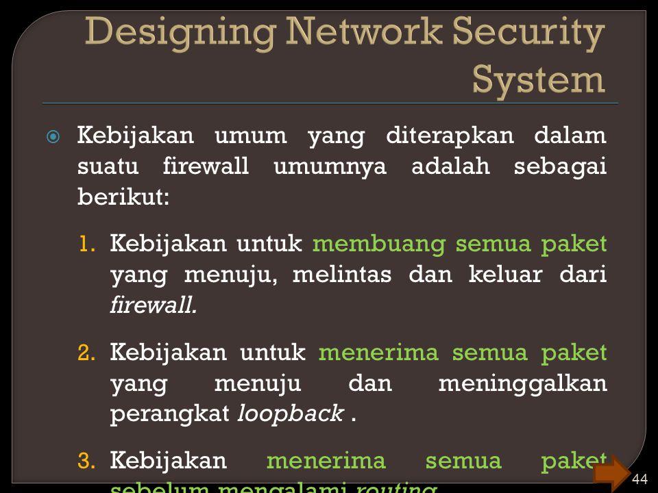  Kebijakan umum yang diterapkan dalam suatu firewall umumnya adalah sebagai berikut: 1. Kebijakan untuk membuang semua paket yang menuju, melintas da