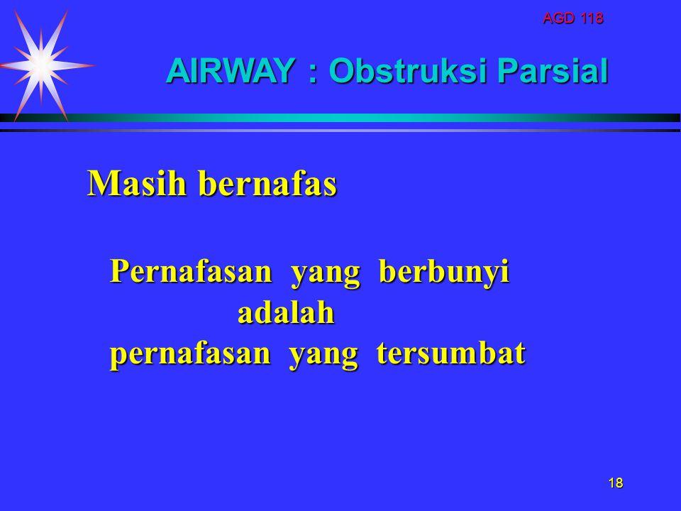 AGD 118 18 Pernafasan yang berbunyi adalah adalah pernafasan yang tersumbat AIRWAY : Obstruksi Parsial Masih bernafas