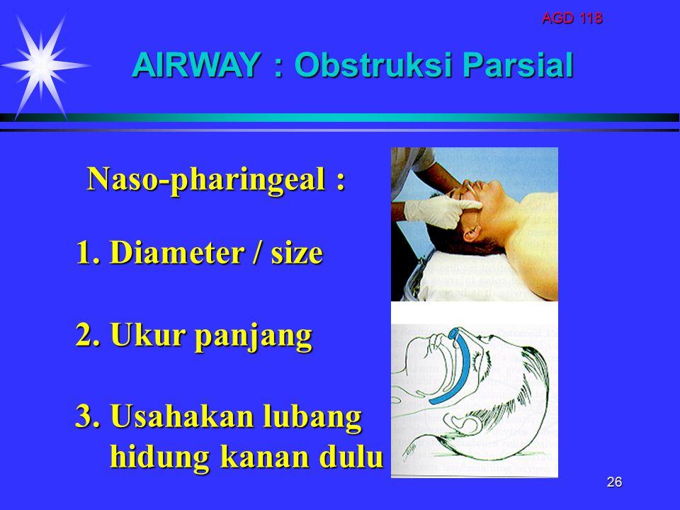AGD 118 26 1. Diameter / size 2. Ukur panjang 3. Usahakan lubang hidung kanan dulu hidung kanan dulu AIRWAY : Obstruksi Parsial Naso-pharingeal :