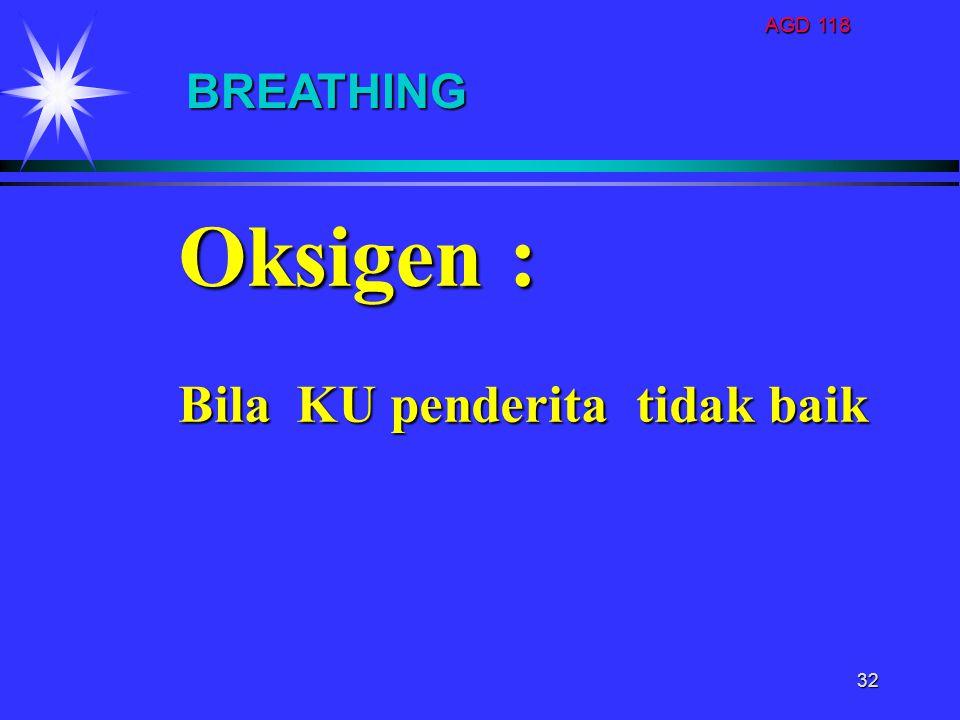 AGD 118 32 Oksigen : Bila KU penderita tidak baik BREATHING