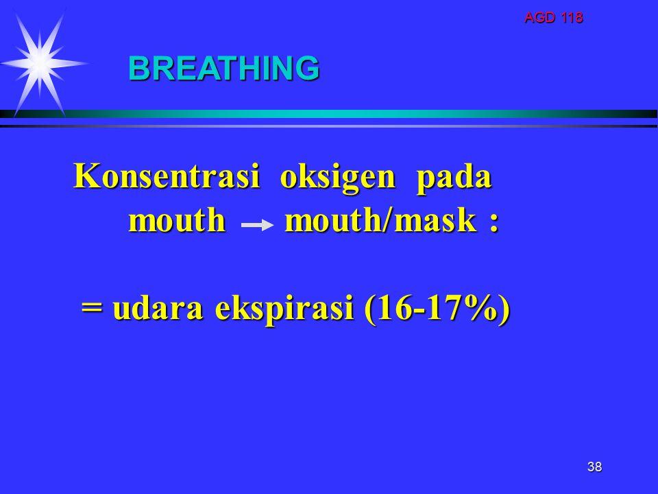 AGD 118 38 BREATHING Konsentrasi oksigen pada mouth mouth/mask : mouth mouth/mask : = udara ekspirasi (16-17%) = udara ekspirasi (16-17%)