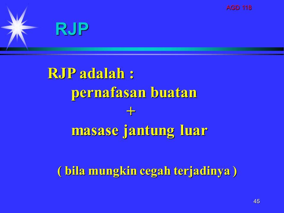 AGD 118 45 RJP RJP adalah : pernafasan buatan pernafasan buatan + masase jantung luar masase jantung luar ( bila mungkin cegah terjadinya )