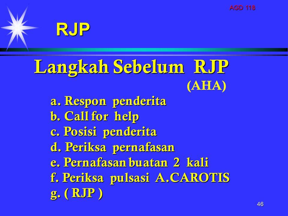 AGD 118 46 Langkah Sebelum RJP (AHA) a. Respon penderita b. Call for help b. Call for help c. Posisi penderita c. Posisi penderita d. Periksa pernafas
