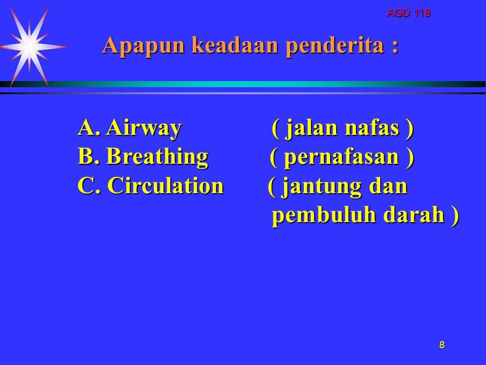 AGD 118 8 A. Airway( jalan nafas ) B. Breathing ( pernafasan ) C. Circulation ( jantung dan pembuluh darah ) pembuluh darah ) Apapun keadaan penderita
