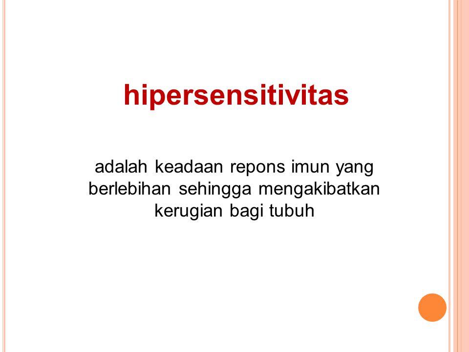hipersensitivitas adalah keadaan repons imun yang berlebihan sehingga mengakibatkan kerugian bagi tubuh