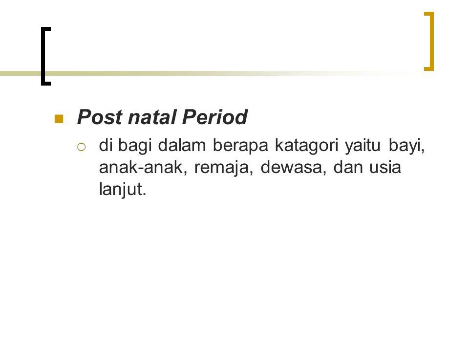 Post natal Period  di bagi dalam berapa katagori yaitu bayi, anak-anak, remaja, dewasa, dan usia lanjut.
