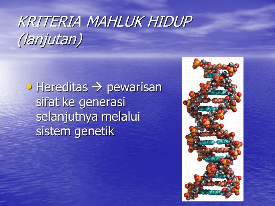 KRITERIA MAHLUK HIDUP (lanjutan) Hereditas  pewarisan sifat ke generasi selanjutnya melalui sistem genetik Hereditas  pewarisan sifat ke generasi selanjutnya melalui sistem genetik