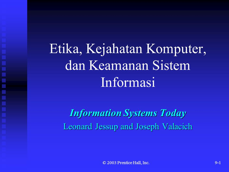 © 2003 Prentice Hall, Inc.9-1 Etika, Kejahatan Komputer, dan Keamanan Sistem Informasi Information Systems Today Leonard Jessup and Joseph Valacich