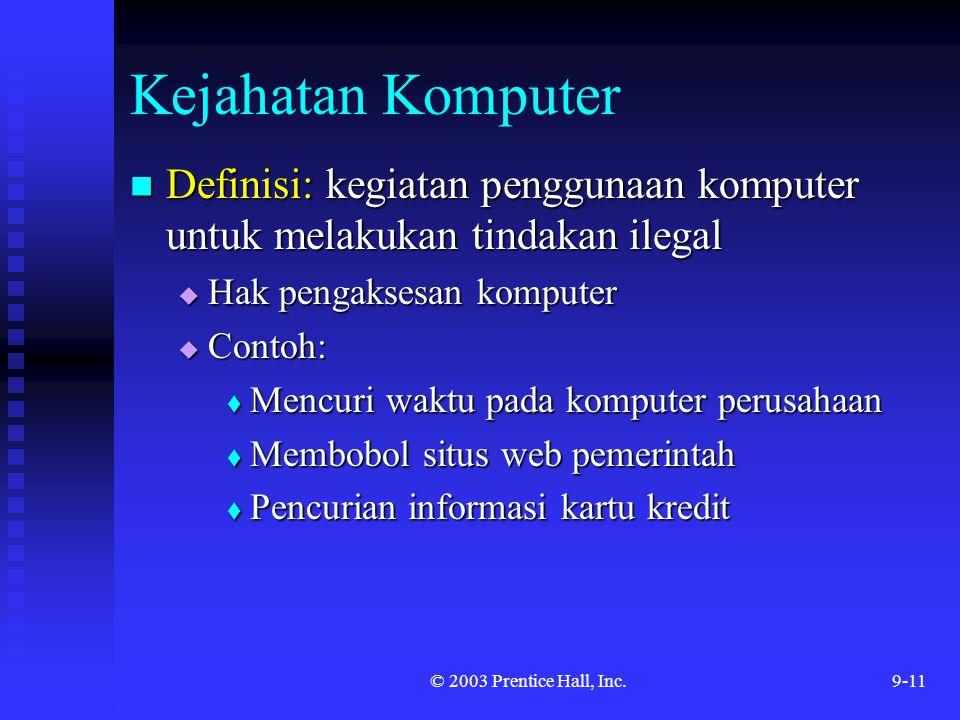 © 2003 Prentice Hall, Inc.9-11 Kejahatan Komputer Definisi: kegiatan penggunaan komputer untuk melakukan tindakan ilegal Definisi: kegiatan penggunaan