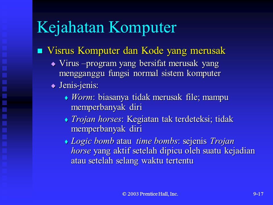 © 2003 Prentice Hall, Inc.9-17 Kejahatan Komputer Visrus Komputer dan Kode yang merusak Visrus Komputer dan Kode yang merusak  Virus –program yang be