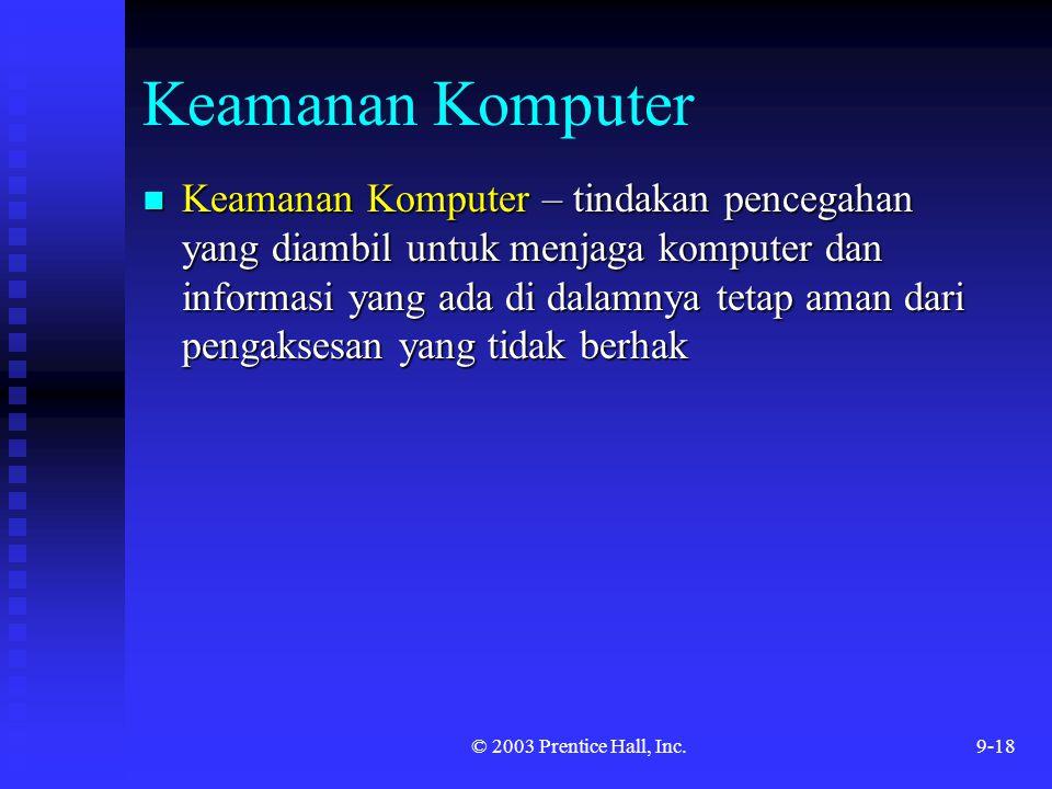 © 2003 Prentice Hall, Inc.9-18 Keamanan Komputer Keamanan Komputer – tindakan pencegahan yang diambil untuk menjaga komputer dan informasi yang ada di