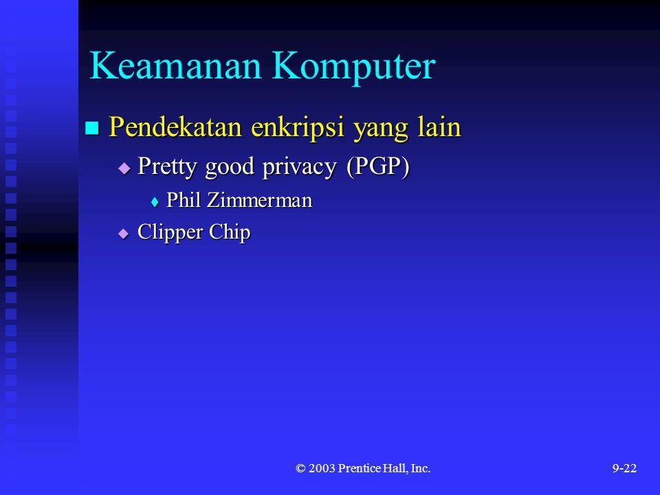 © 2003 Prentice Hall, Inc.9-22 Keamanan Komputer Pendekatan enkripsi yang lain Pendekatan enkripsi yang lain  Pretty good privacy (PGP)  Phil Zimmer