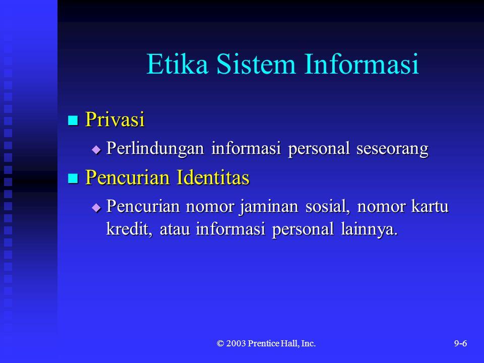 © 2003 Prentice Hall, Inc.9-7 Etika Sistem Informasi Keakuratan Informasi Keakuratan Informasi  Berkaitan dengan autentikasi atau kebenaran informasi Kepemilikan Informasi Kepemilikan Informasi  Berhubungan dengan siapa yang memiliki informasi tentang individu dan bagaimana informasi dapat dijual dan dipertukarkan