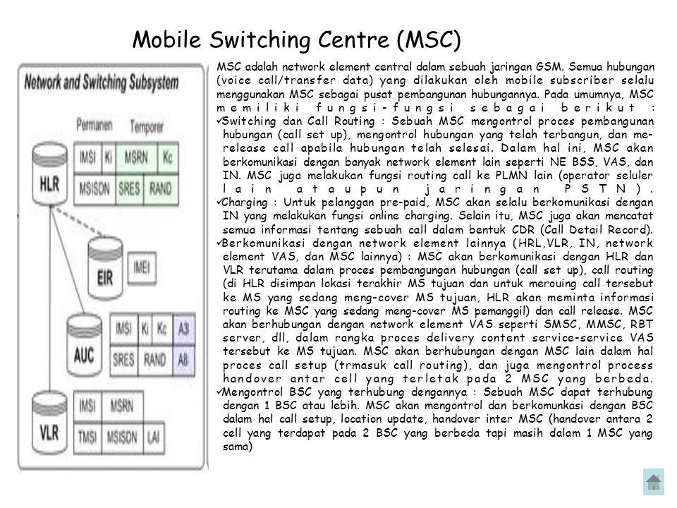 Mobile Switching Centre (MSC) MSC adalah network element central dalam sebuah jaringan GSM. Semua hubungan (voice call/transfer data) yang dilakukan o