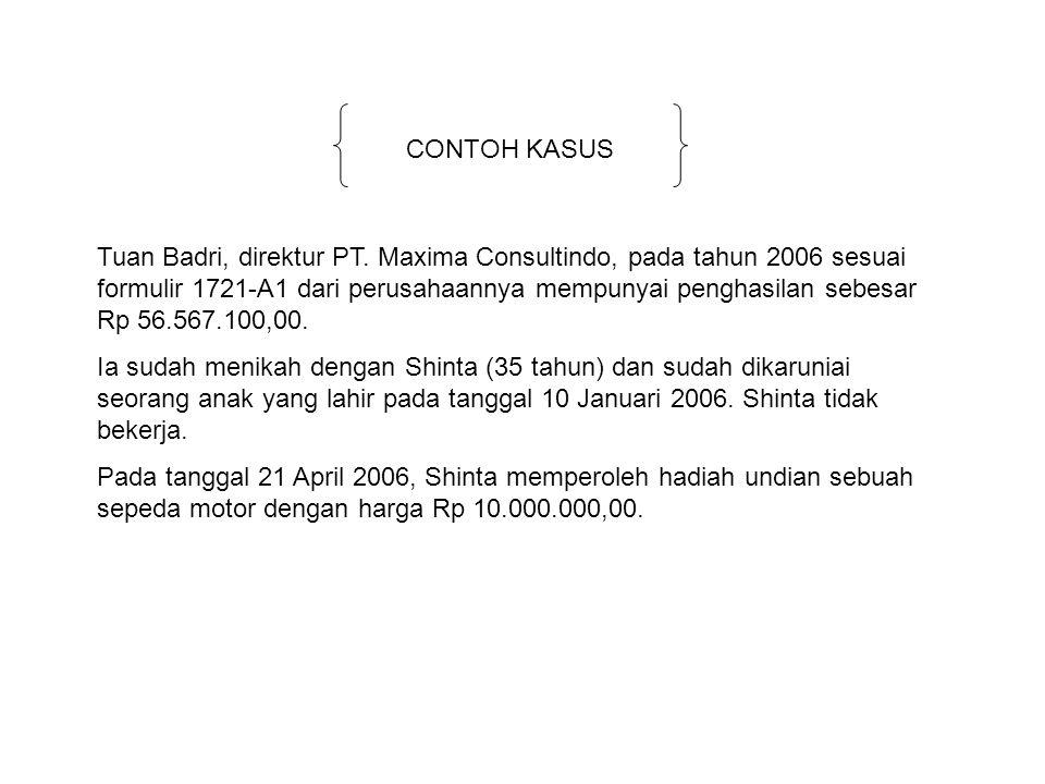 CONTOH KASUS Tuan Badri, direktur PT. Maxima Consultindo, pada tahun 2006 sesuai formulir 1721-A1 dari perusahaannya mempunyai penghasilan sebesar Rp