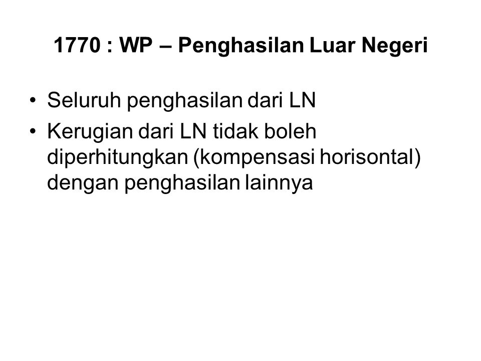 1770 : WP – Penghasilan Luar Negeri Seluruh penghasilan dari LN Kerugian dari LN tidak boleh diperhitungkan (kompensasi horisontal) dengan penghasilan