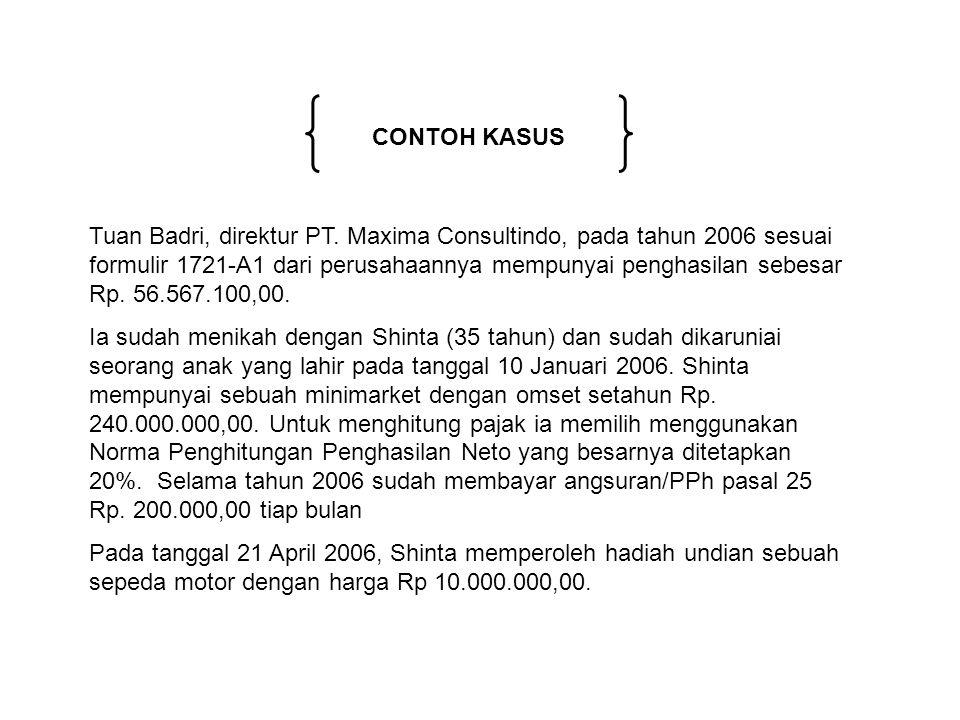 CONTOH KASUS Tuan Badri, direktur PT. Maxima Consultindo, pada tahun 2006 sesuai formulir 1721-A1 dari perusahaannya mempunyai penghasilan sebesar Rp.
