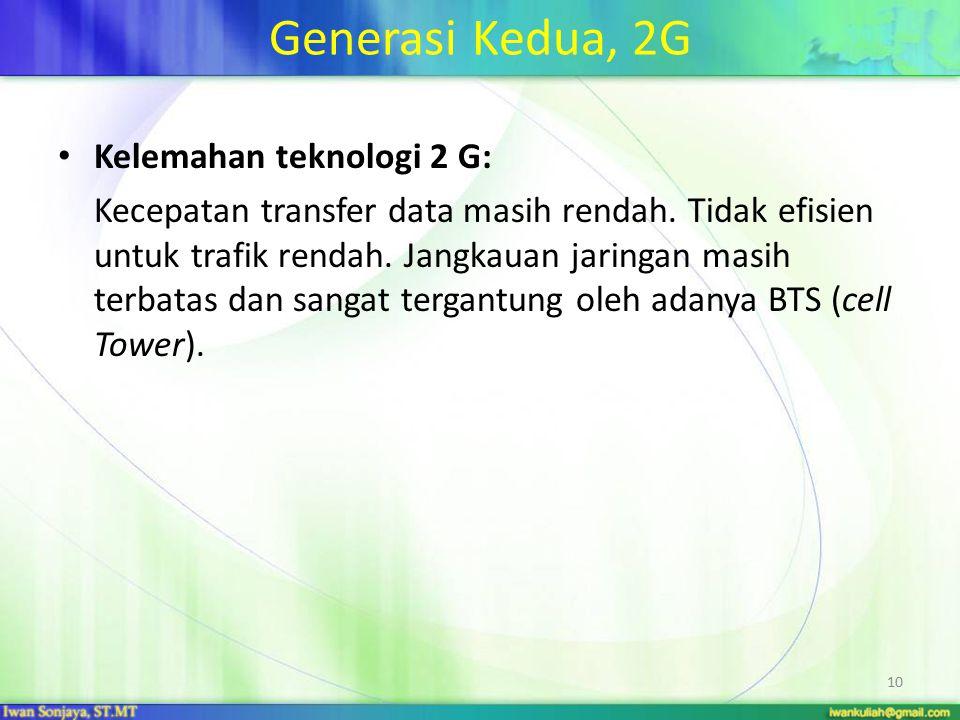 Generasi Kedua, 2G Kelemahan teknologi 2 G: Kecepatan transfer data masih rendah. Tidak efisien untuk trafik rendah. Jangkauan jaringan masih terbatas