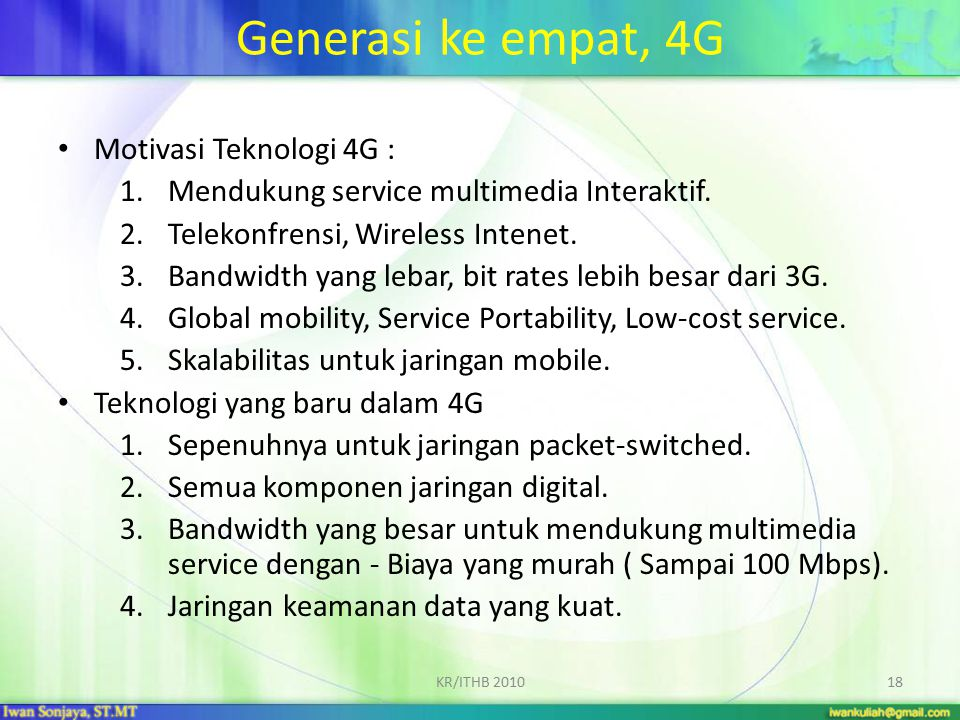 Generasi ke empat, 4G Motivasi Teknologi 4G : 1.Mendukung service multimedia Interaktif. 2.Telekonfrensi, Wireless Intenet. 3.Bandwidth yang lebar, bi
