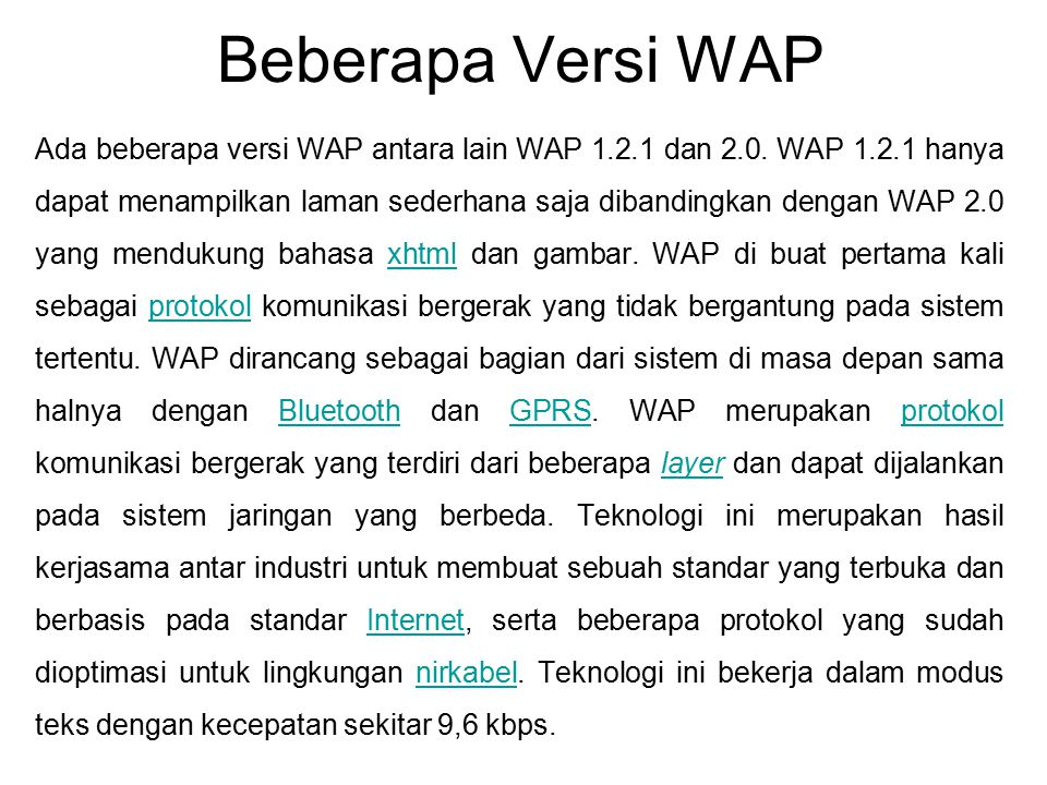 Beberapa Versi WAP Ada beberapa versi WAP antara lain WAP 1.2.1 dan 2.0. WAP 1.2.1 hanya dapat menampilkan laman sederhana saja dibandingkan dengan WA