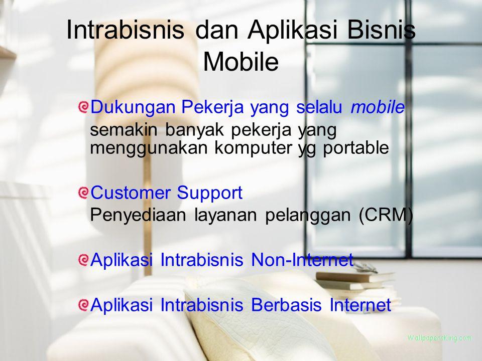 Intrabisnis dan Aplikasi Bisnis Mobile Dukungan Pekerja yang selalu mobile semakin banyak pekerja yang menggunakan komputer yg portable Customer Suppo